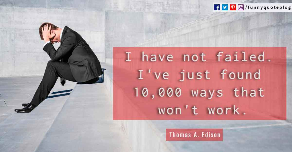 I have not failed. I've just found 10,000 ways that won't work. - Thomas A. Edison Quotes.