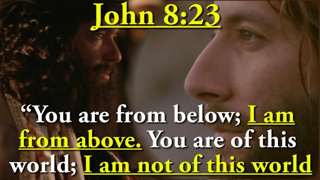 JESUS CONFIRMS IN JOHN 8:23, HE IS FROM ANOTHER WORLD. CONFIRMING HE EXISTED BEFORE