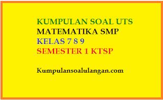 Download dan dapatkan soal soal latihan uts matematika smp kelas 7 8 9 semester 1/ ganjil berdasarkan kurikulum ktsp gratis
