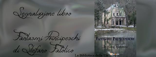 TI SEGNALO UN LIBRO: FANTASMI PRINCIPESCHI di Stefano Falotico