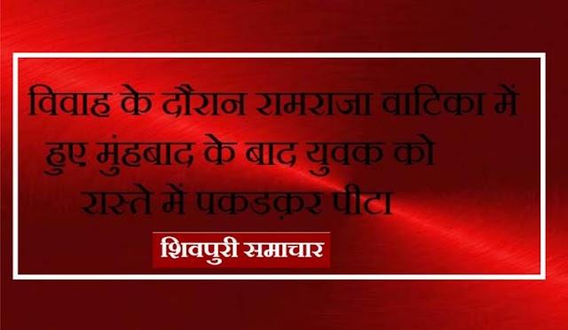 विवाह के दौरान रामराजा वाटिका में हुए मुंहबाद के बाद युवक को रास्ते में पकडक़र पीटा | Shivpuri News