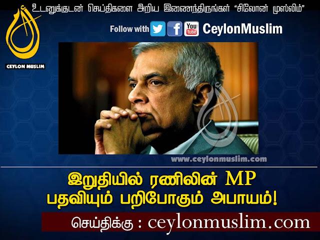 இறுதியில் ரணிலின் MP பதவியும் பறிபோகும் அபாயம்!