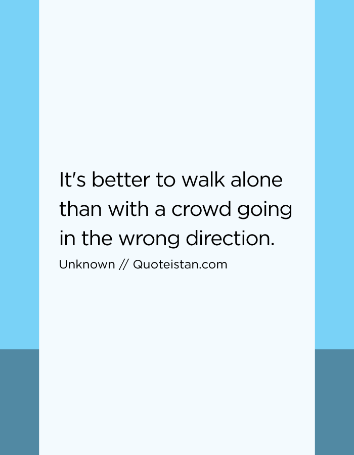 It's better to walk alone than with a crowd going in the wrong direction.