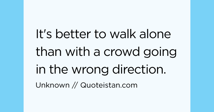 Sometimes It S Better To Push Someone Away Not Because: It's Better To Walk Alone Than With A Crowd Going In The