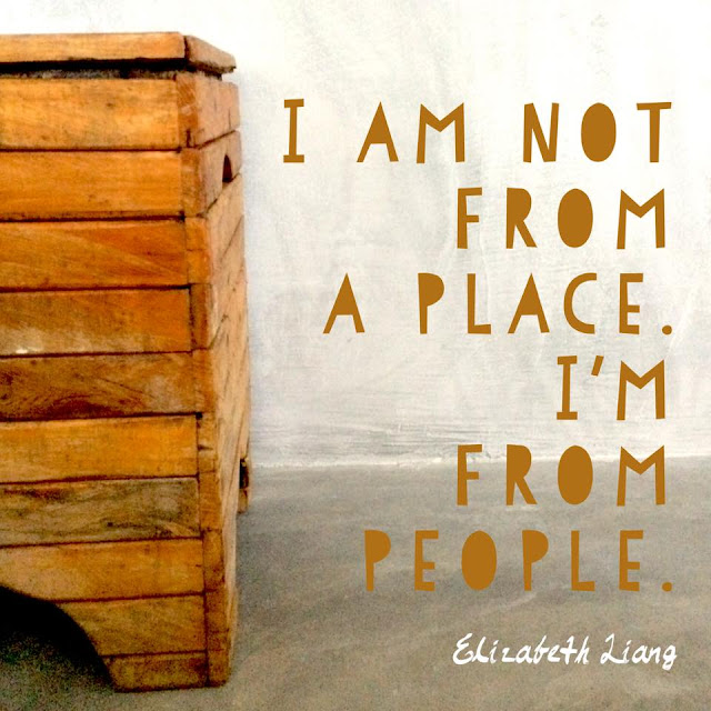 I am not from a place. I am from people. Elizabeth Liang.