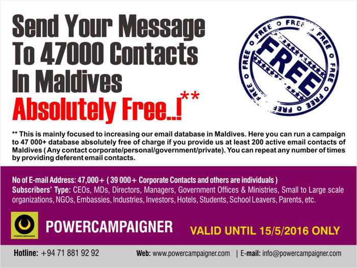 ** This is mainly focused to increasing our email database in Maldives. Here you can run a campaign to 47 000+ database absolutely free of charge if you provide us at least 200 active email contacts of Maldives ( Any contact corporate/personal/government/private). You can repeat any number of times by providing deferent email contacts.   No of E-mail Address: 47,000+ ( 39 000+ Corporate Contacts and others are individuals ) Subscribers' Type: CEOs, MDs, Directors, Managers, Government Offices & Ministries, Small to Large scale organizations, NGOs, Embassies, Industries, Investors, Hotels, Students, School Leavers, Parents, etc.  Valid until 15/5/2016 only.