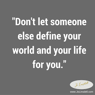 """Don't let someone else define your world and your life for you."""