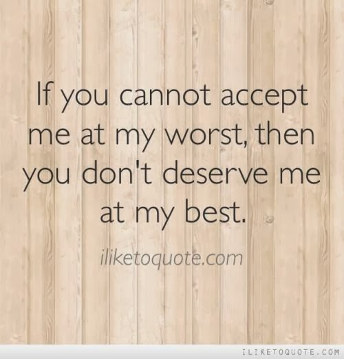 If You Cannot Accept Me At My Worst Then You Dont Deserve Me At My