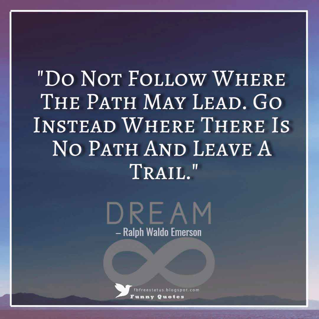 """Do Not Follow Where The Path May Lead. Go Instead Where There Is No Path And Leave A Trail."" – Ralph Waldo Emerson"
