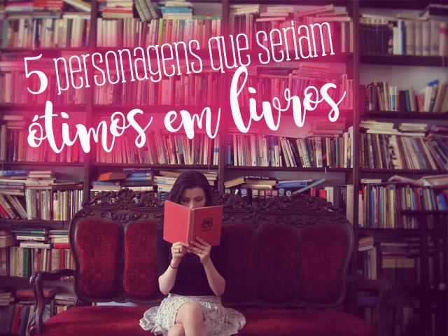 5 Personagens que Seriam Ótimos em Livros