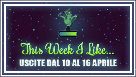 This Week I Like... #34 dal 10 al 16 Aprile