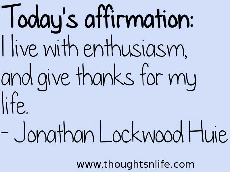 Thoughtsnlife: Today's affirmation: I live with enthusiasm, and give thanks for my life. - Jonathan Lockwood Huie