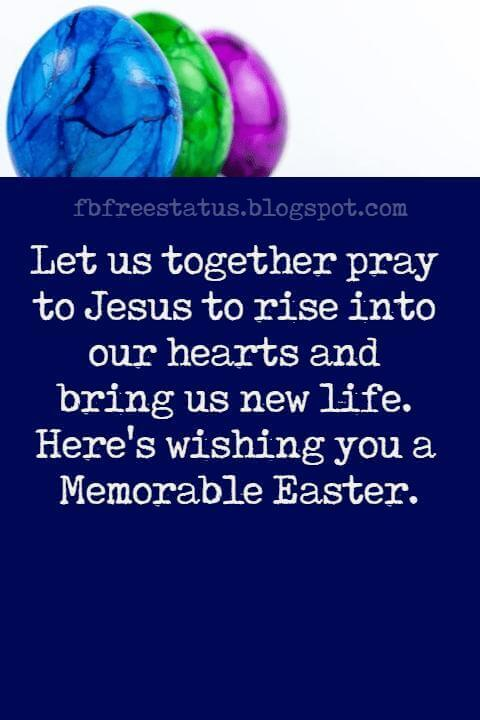Happy Easter Messages, Let us together pray to Jesus to rise into our hearts and bring us new life. Here's wishing you a Memorable Easter.