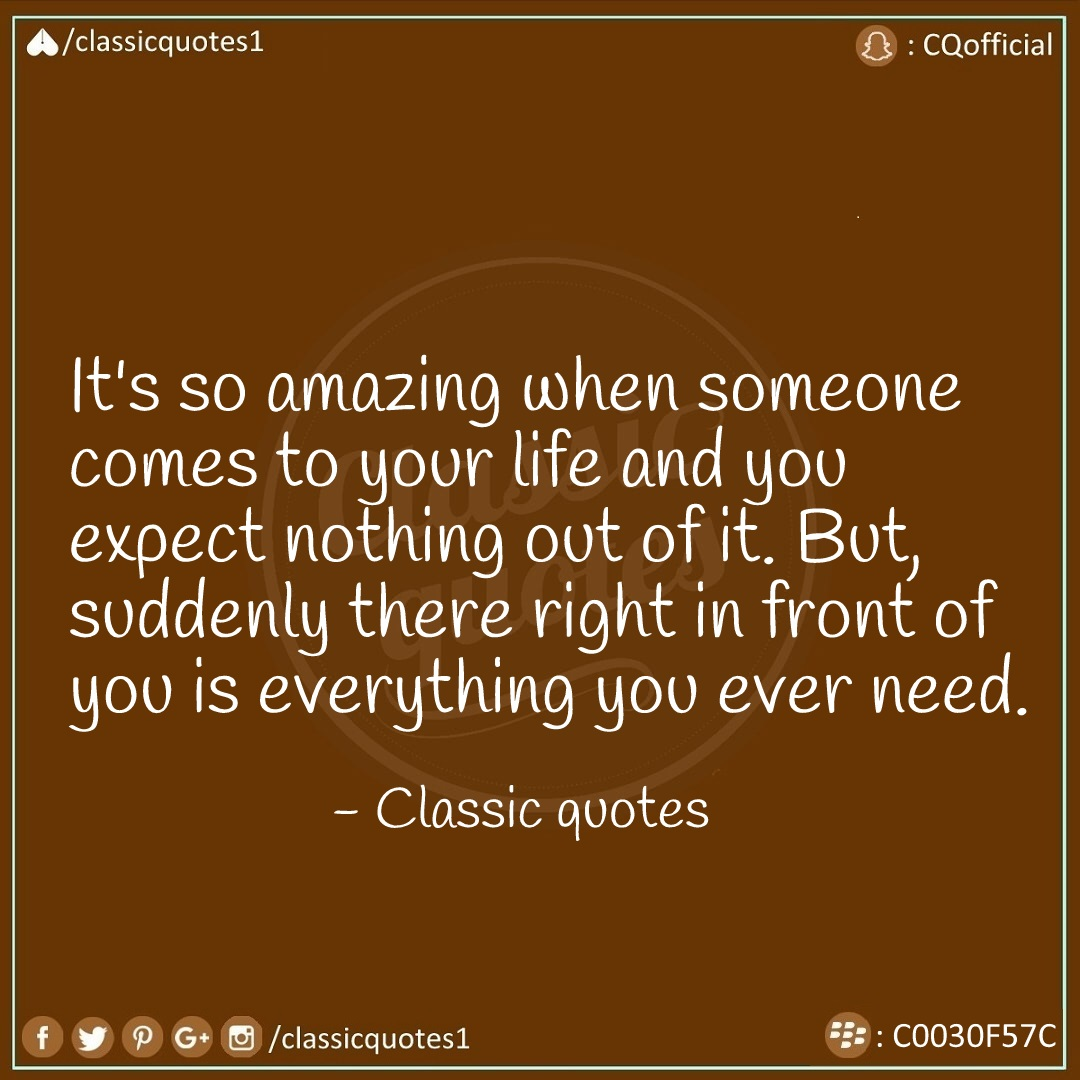 Itu0027s So Amazing When Someone Comes To Your Life And You Expect Nothing Out  Of It. But, Suddenly There Right In Front Of You Is Everything You Ever  Need.