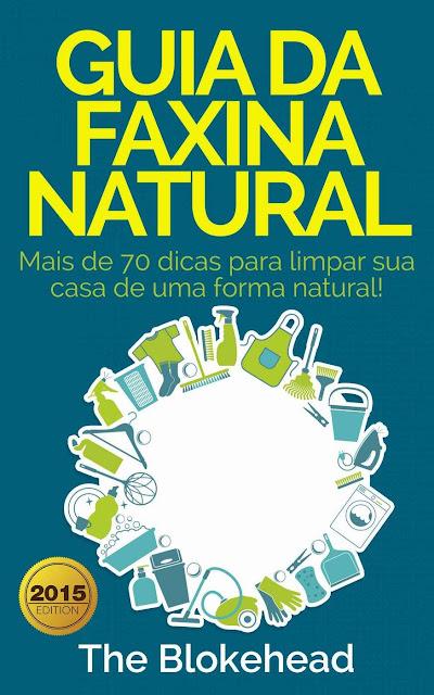 Guia da faxina natural - Mais de 70 dicas para limpar sua casa de uma forma natural! The Blokehead