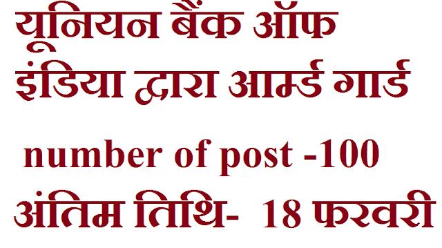 यूनियन बैंक ऑफ इंडिया द्वारा आर्म्ड गार्ड बनने के लिए भर्ती निकली हुई इच्छुक उम्मीदवार चाहे तो ऑनलाइन अप्लाई कर सकता है.    पद का विवरण- आर्म्ड गार्ड ( केवल भूतपूर्व सैनिकों के लिए }  पदों की संख्या- 100  शैक्षणिक योग्यता- आवेदन करने के लिए उम्मीदवार के पास 10वीं का प्रमाण पत्र एवं अन्य निर्धारित योग्यता होना आवश्यक है  आयु सीमा- उम्मीदवार की आयु कम से कम 18 वर्ष एवं अधिकतम 25 वर्ष निर्धारित  आवेदन प्रक्रिया- इन पदों पर ऑनलाइन आवेदन करने के लिए इच्छुक उम्मीदवार ऑफिशियल वेबसाइट पर जाकर आवेदन की प्रक्रिया को पूरा कर सकता है . भरे हुए आवेदन पत्र कि प्रिंटआउट को निकाल कर आगामी चयन प्रक्रिया के लिए सुरक्षित रख ले.   आवेदन शुल्क - 100  रुपए   अंतिम तिथि-  18 फरवरी 2019   ऑफिशल वेबसाइट- www.unionbankofindia.co.in