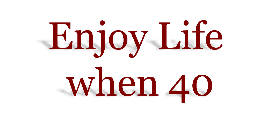 Enjoy Life when 40
