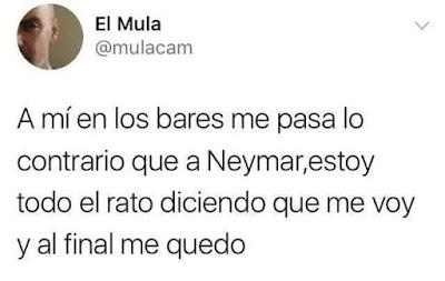 A mí en los bares me pasa lo contrario que a Neymar , estoy todo el rato diciendo que me voy y al final me quedo