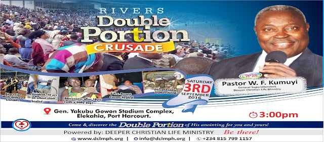 "It is time to receive ""Double Portion"" of blessing as Deeper Christian Life Ministry Rivers State host the General Superintendent of the Church, Pastor W.F Kumyi in Port Harcourt.     Date: Saturday 3rd September, 2016     Venue: Adekiye Amiesimaka Stadium Complex, Air Port Road, Iguruta-Ali     Time: 3:00pm     This is another unique encounter that you must not miss. ""And it came to pass, when they were gone over, that Elijah said unto Elisha, Ask what I shall do for thee, before I be taken away from thee. And Elisha said, I pray thee, let a double portion of thy spirit be upon me."" -  2 Kings 2:9 Double Portion Rivers State Crusade with Pastor W. F.Kumuyi,handbill for rivers state deeper life crusade in rivers state crusade 3rd September 2016"