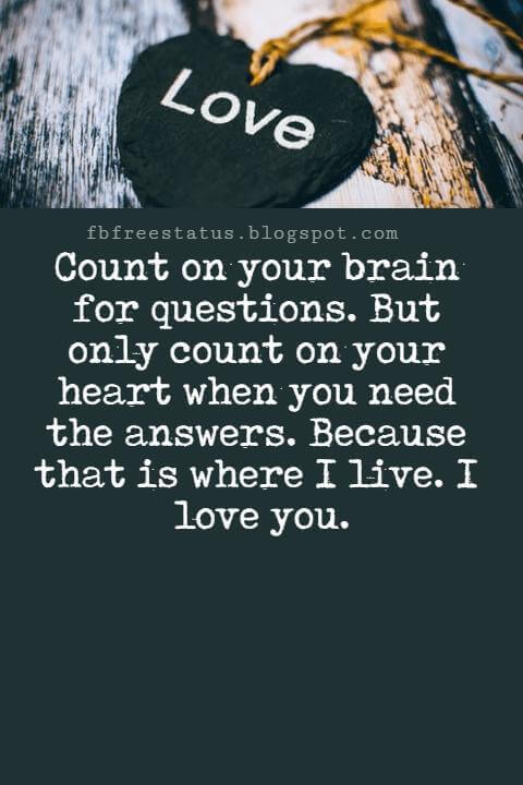 I Love You Messages, Count on your brain for questions. But only count on your heart when you need the answers. Because that is where I live. I love you.