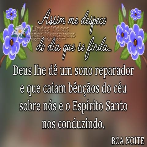 Assim me despeço  do dia que se finda...  Deus lhe dê um sono reparador   e que caiam bênçãos do céu   sobre nós e o Espírito Santo   nos conduzindo.  Boa Noite!