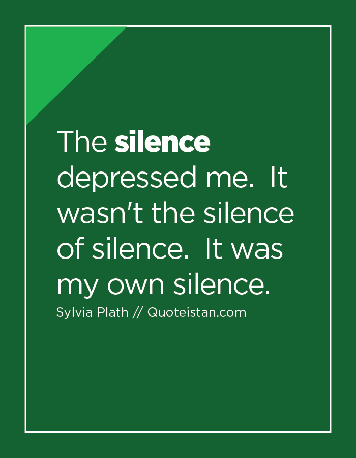 The silence depressed me.  It wasn't the silence of silence.  It was my own silence.