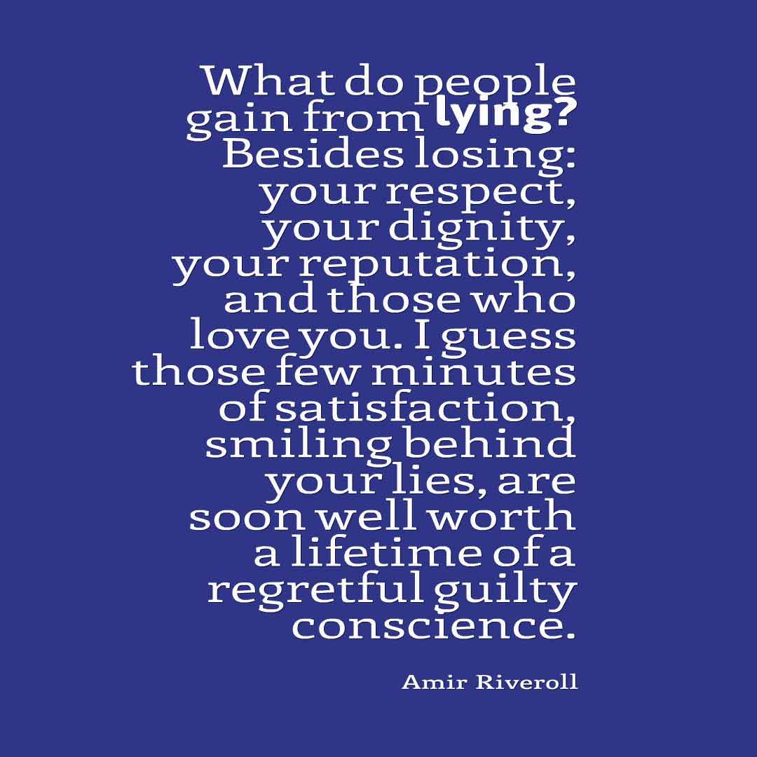 """What do people gain from lying? Besides losing: your respect, your dignity, your reputation, and those who love you. I guess those few minutes of satisfaction, smiling behind your lies, are soon well worth a lifetime of a regretful guilty conscience."" ― Amir Riveroll, Quotes about broken trust"