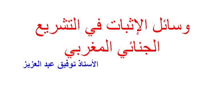 وسائل الإثبات في التشريع الجنائي المغربي الأستاذ توفيق عبد العزيز