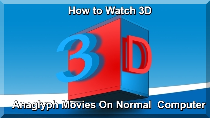 How to Watch 3D Anaglyph Movies on Normal Computer