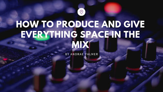 How to produce and give everything space in the mix