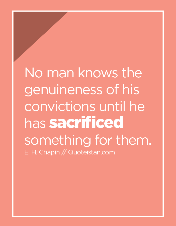 No man knows the genuineness of his convictions until he has sacrificed something for them.