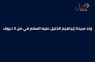 ولد سيدنا إبراهيم الخليل عليه السلام في من 3 حروف