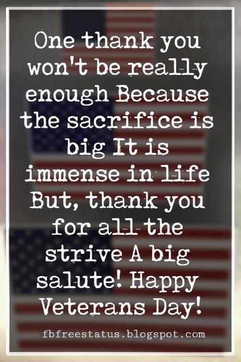 Happy Veterans Day Quotes & Happy Veterans Day Messages, One thank you won't be really enough Because the sacrifice is big It is immense in life But, thank you for all the strive A big salute! Happy Veterans Day!