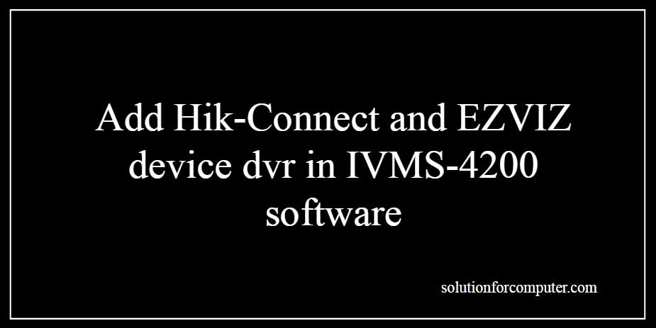 How to add hikvision hik-connect device dvr in IVMS 4200