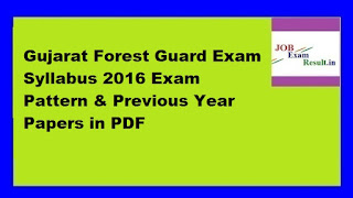 Gujarat Forest Guard Exam Syllabus 2016 Exam Pattern & Previous Year Papers in PDF