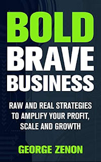 Bold Brave Business: Raw and Real Strategies to Amplify Your Profit, Scale and Growth - George Zenon