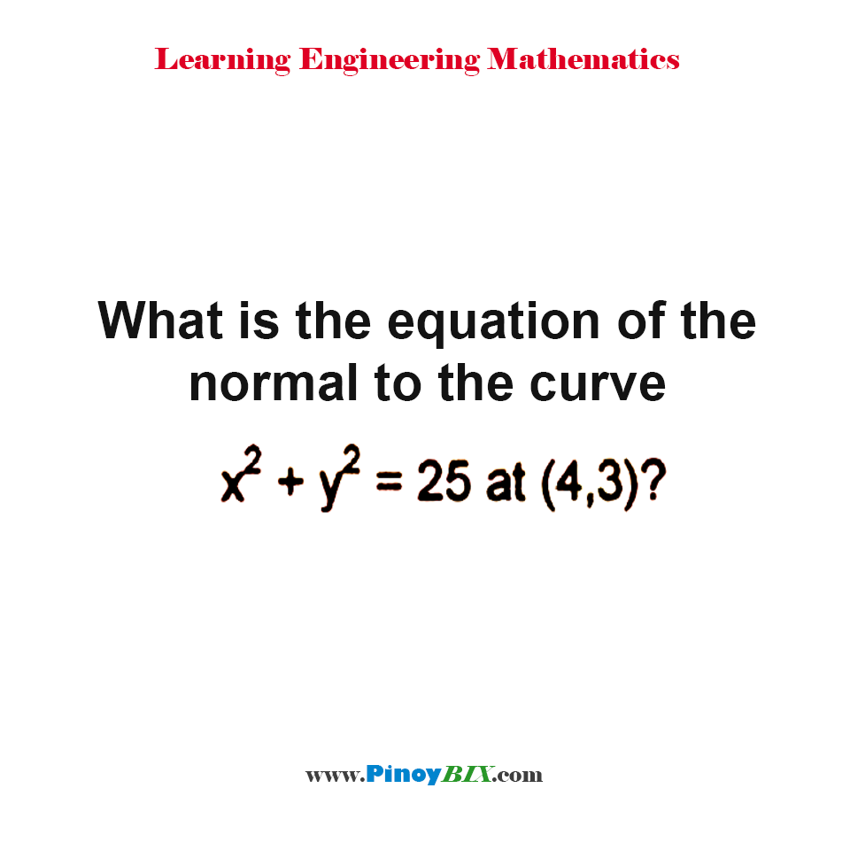 What is the equation of the normal to the curve x^2 + y^2 = 25 at (4, 3)?