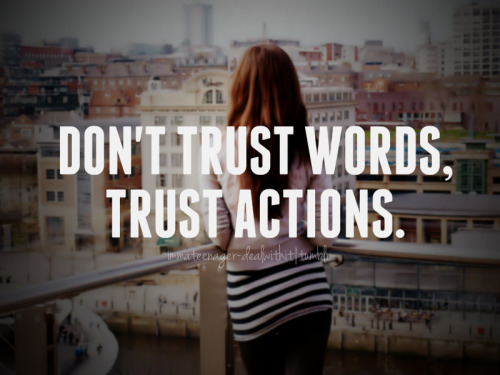 Dont't trust words, trust actions.