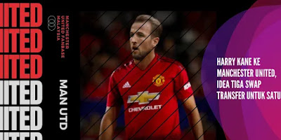 Harry Kane ke Manchester United : Idea Tiga Swap Transfer untuk Bintang Spurs