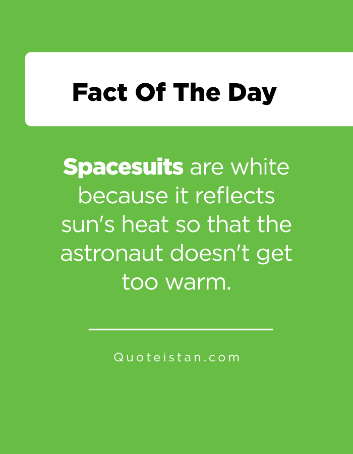 Spacesuits are white because it reflects sun's heat so that the astronaut doesn't get too warm.