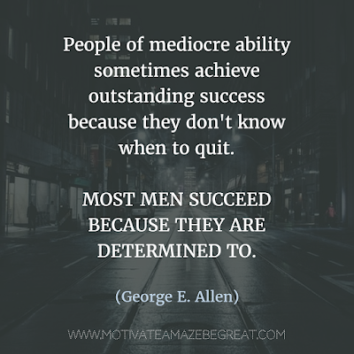 "Featured on 33 Rare Success Quotes In Images To Inspire You: ""People of mediocre ability sometimes achieve outstanding success because they don't know when to quit. Most men succeed because they are determined to."" - George E. Allen"