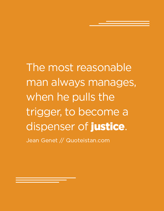 The most reasonable man always manages, when he pulls the trigger, to become a dispenser of justice.