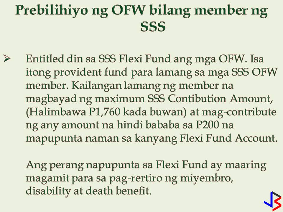 Just because we are earning big, we will now stop contributing to our Social Security System (SSS) membership. As Overseas Filipino Workers (OFWs) it is important that we should continue to pay our SSS contribution regardless of how big we are earning now. SSS brings benefits to us from loan to sickness benefits to death or even funeral.  But what happens if we stop working in the Philippines and now an OFW in other countries? What will happen to our membership? Can we continue to pay? If you are already an SSS member, of course, you can still continue your SSS membership while working abroad as an OFW. Aside from that don't you know that OFWs has many privileges to enjoy from SSS?  1. Working Abroad? Here's How to Continue Paying Your SSS Contribution as an OFW: — The most common perhaps. Assign a representative in the Philippines to pay your SSS contribution as an OFW member. It can be your spouse, your parents or siblings. Just make sure the representative is using your correct SS Number and check the OFW option in the SSS payment form. — Another option is to pay it yourself. You can directly remit your SSS contribution at any accredited collection partners abroad in your areas, such as banks and non-banks institutions. (Banks, for example,  are Asia United Bank, Banco de Oro, Bank of Commerce, PNB, etc) (For non-banks, — I-remit, Lucky Money, Skyfreight, Ventaja, New York Bay Philippines Inc., Pinoy Express Hatid Padala Services, Inc. etc)  Now that you know how to continue paying your SSS contribution, let's proceed to your privileges as OFW.  As OFW SSS member, you have the following perks to enjoy  — Only OFW SSS Members are allowed for retroactive payments. It means,  payment of contributions for the months of January to December of a given year may be paid within the same year. For example, you can pay your whole year's contribution (January – December) until December of the current year. While Employed, Self Employed and Voluntary members are only allowed to pay quarterly (e,g pay January to March contributions until April observing the check digit deadline). October to December of a given year may also be paid on or before the 31st of January of the succeeding year. However, past years and months can no longer be paid.  So if you don't like paying your contribution abroad or assign a representative to make payments for you, do it while you're on your vacation once a year.  — You are entitled to participate in SSS Flexi Fund. The SSS Flexi fund is a form of provident fund offered only for SSS OFW Member. The member should pay the maximum SSS Contribution Amount (e.g Php 1760/month ) and on top of that, contribute any amount not lower than Php200 to be credited to his/her Flexi Fund Account. Any contribution to the Flexi fund will be used for the member's retirement, disability and death benefit. An early withdrawal is to be allowed anytime for urgent cash needs. Flexi Fund grants an annual incentive benefit (AIB) or dividend to qualified active members.  The SSS Flexi Fund is a secured investment opportunity for the SSS OFW member since it is managed by the government.