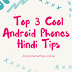 Top 3 Cool Android Phones Hindi Tips