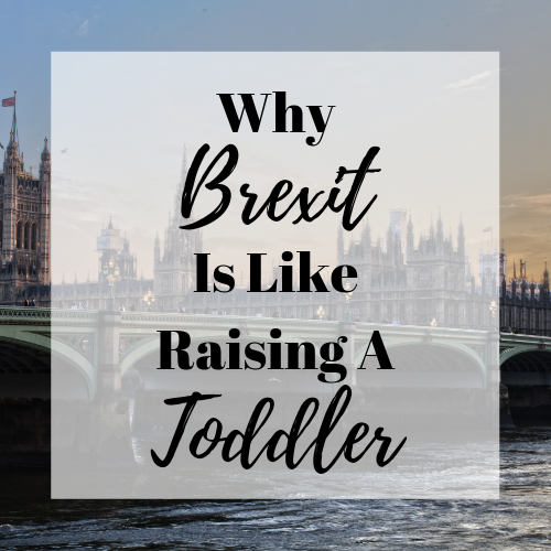 Why Brexit Is Like Raising A Toddler