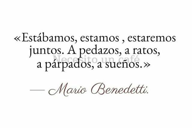 """""""Estábamos. estamos, estaremos juntos. A pedazos, a ratos, a párpados, a sueños."""" Mario Benedetti - Bodas de perlas"""