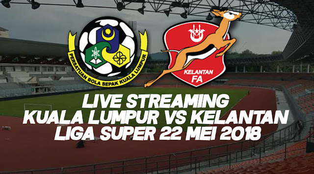 Live Streaming Kuala Lumpur Vs Kelantan Liga Super 22 Mei 2018