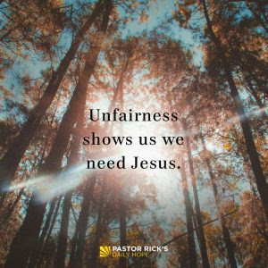Unfairness Shows Us We Need Jesus by Rick Warren