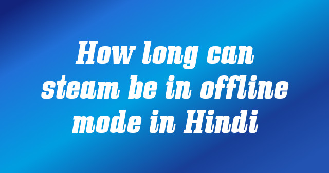 How long can steam be in offline mode in Hindi