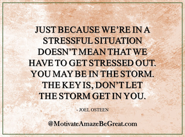 "Inspirational Quotes About Life: ""Just because we're in a stressful situation doesn't mean that we have to get stressed out. You may be in the storm. The key is, don't let the storm get in you."" - Joel Osteen"